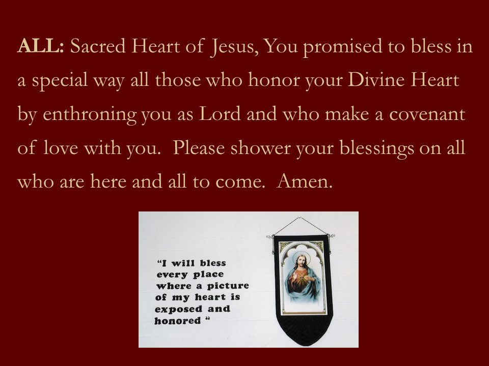 ALL: Sacred Heart of Jesus, You promised to bless in a special way all those who honor your Divine Heart by enthroning you as Lord and who make a covenant of love with you.