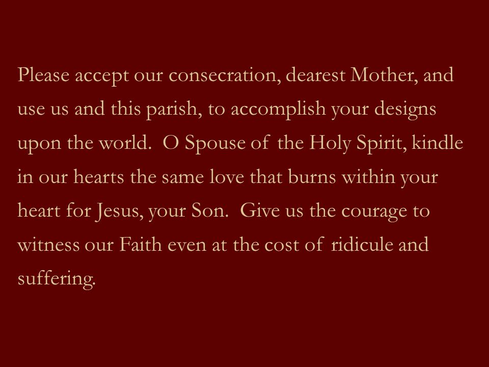 Please accept our consecration, dearest Mother, and use us and this parish, to accomplish your designs upon the world.