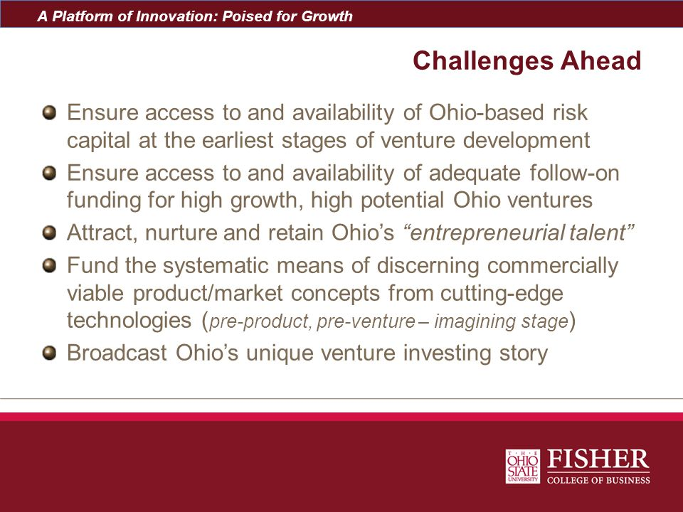 Challenges Ahead Ensure access to and availability of Ohio-based risk capital at the earliest stages of venture development.