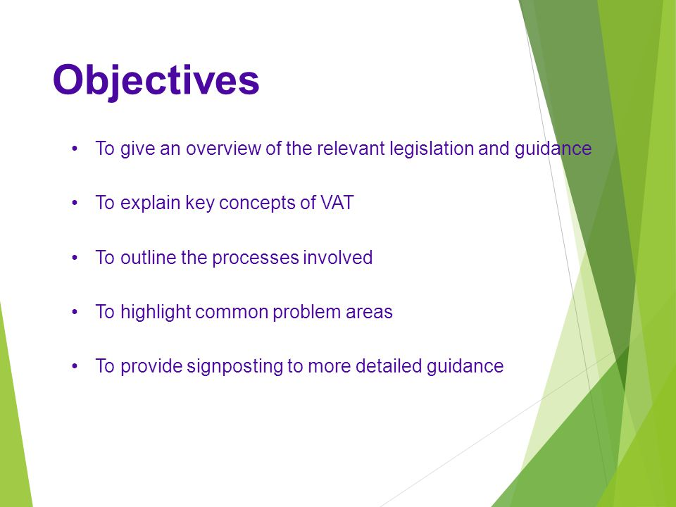 Objectives To give an overview of the relevant legislation and guidance. To explain key concepts of VAT.