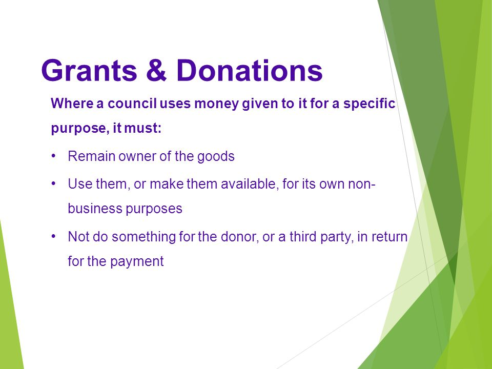 Grants & Donations Where a council uses money given to it for a specific purpose, it must: Remain owner of the goods.