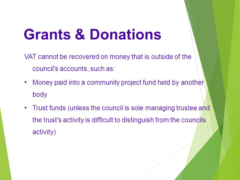 Grants & Donations VAT cannot be recovered on money that is outside of the council s accounts, such as: