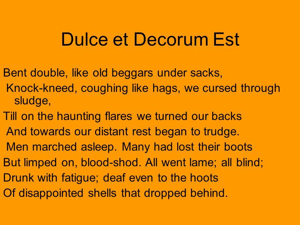 Dulce et Decorum Est Bent double, like old beggars under sacks,