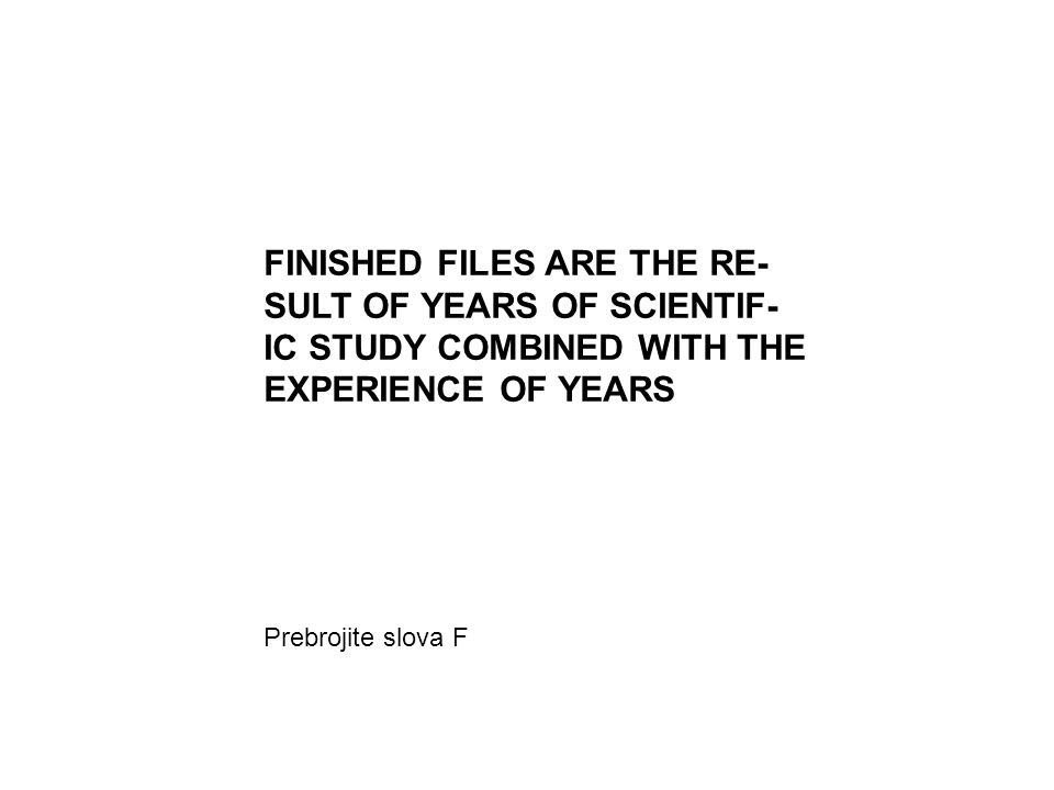FINISHED FILES ARE THE RE- SULT OF YEARS OF SCIENTIF-