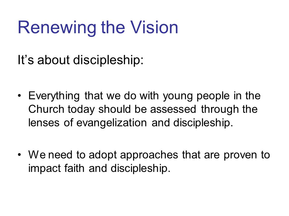 Renewing the Vision It's about discipleship: