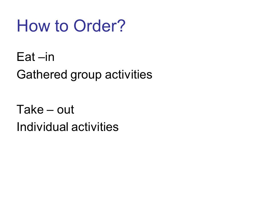 How to Order Eat –in Gathered group activities Take – out