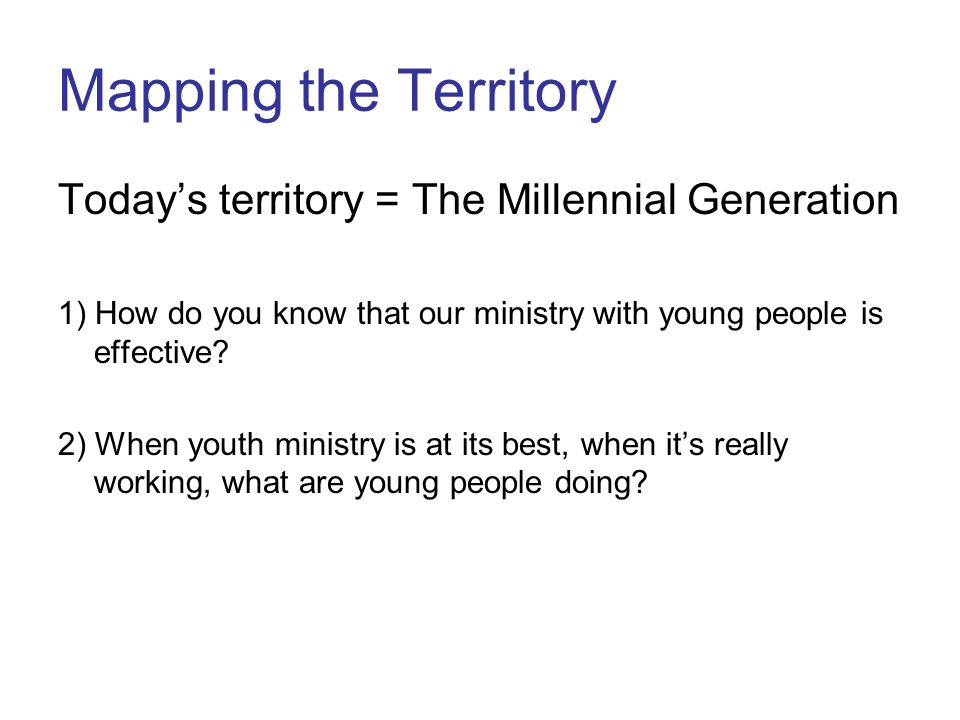Mapping the Territory Today's territory = The Millennial Generation