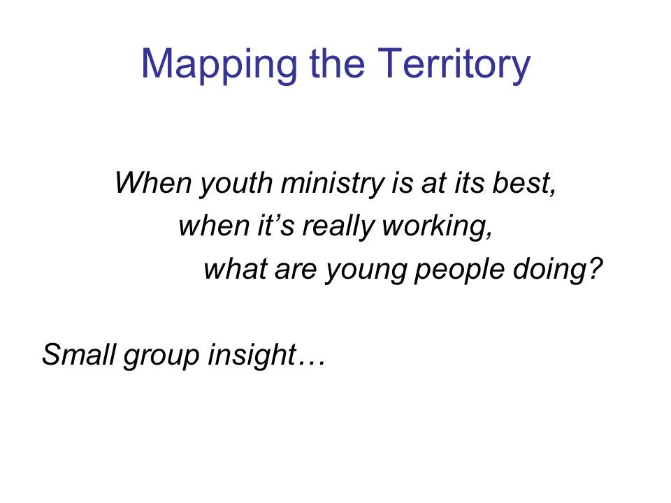 Mapping the Territory When youth ministry is at its best,