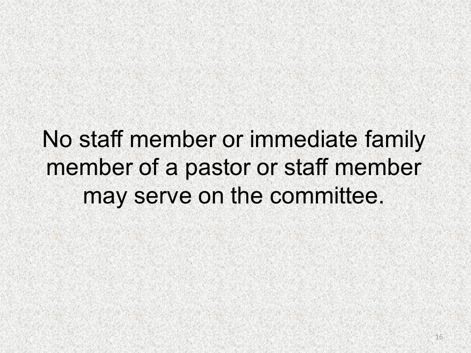No staff member or immediate family member of a pastor or staff member may serve on the committee.
