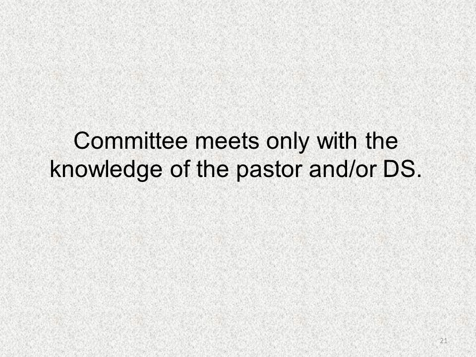 Committee meets only with the knowledge of the pastor and/or DS.