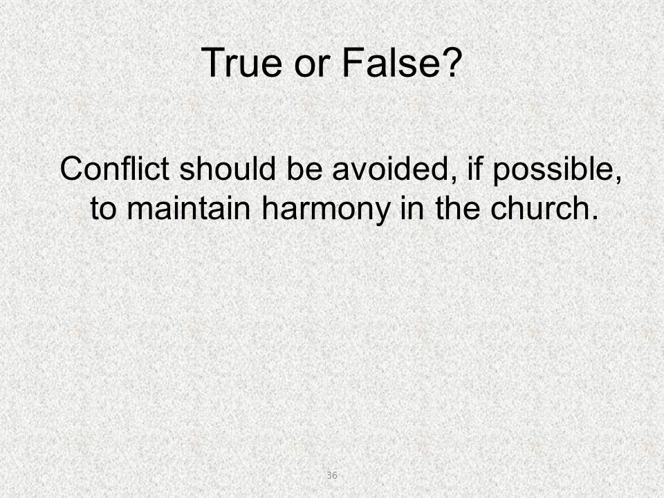 True or False Conflict should be avoided, if possible, to maintain harmony in the church.