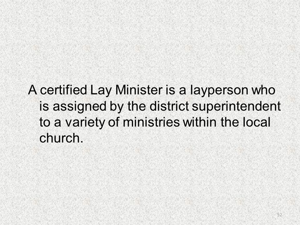A certified Lay Minister is a layperson who is assigned by the district superintendent to a variety of ministries within the local church.