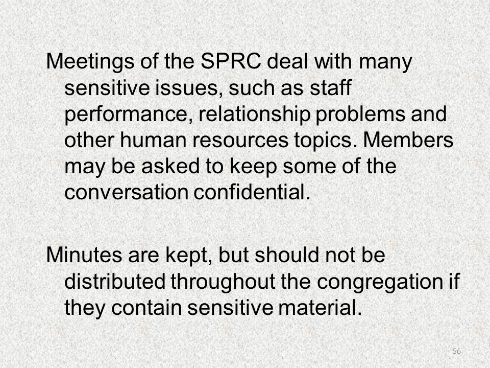 Meetings of the SPRC deal with many sensitive issues, such as staff performance, relationship problems and other human resources topics. Members may be asked to keep some of the conversation confidential. Minutes are kept, but should not be distributed throughout the congregation if they contain sensitive material.