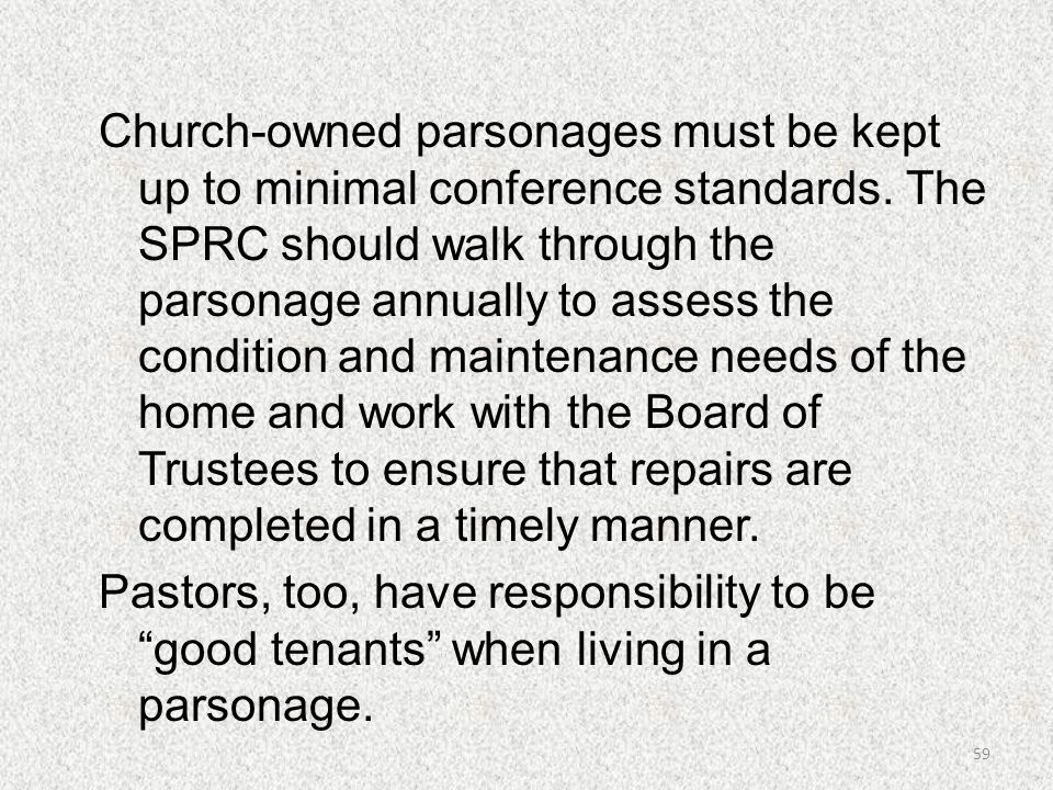 Church-owned parsonages must be kept up to minimal conference standards. The SPRC should walk through the parsonage annually to assess the condition and maintenance needs of the home and work with the Board of Trustees to ensure that repairs are completed in a timely manner. Pastors, too, have responsibility to be good tenants when living in a parsonage.