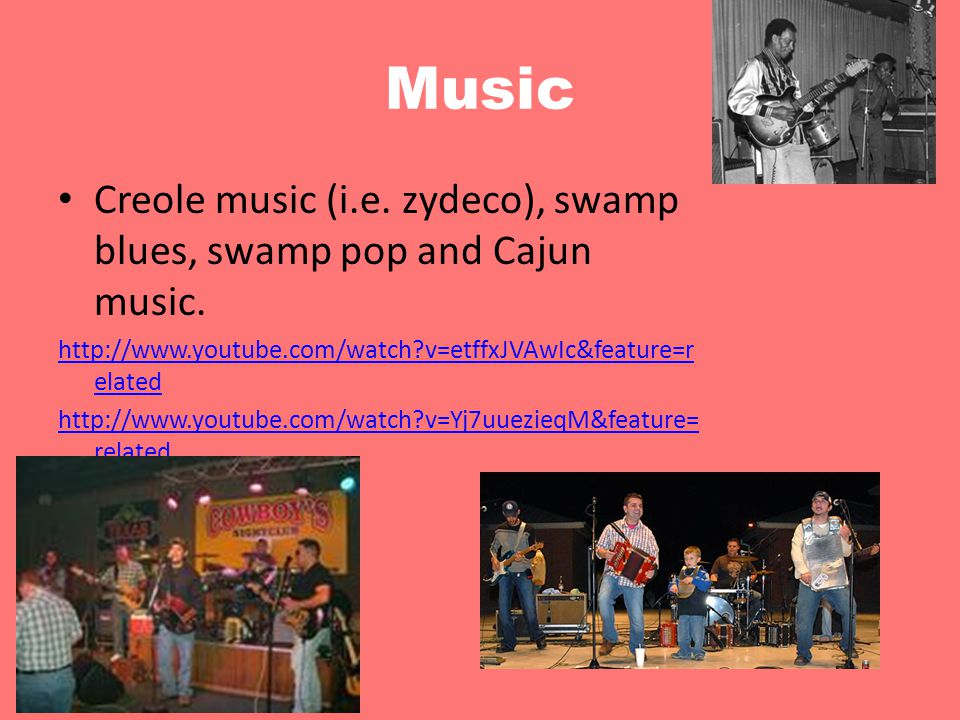 Music Creole music (i.e. zydeco), swamp blues, swamp pop and Cajun music. http://www.youtube.com/watch v=etffxJVAwIc&feature=related.