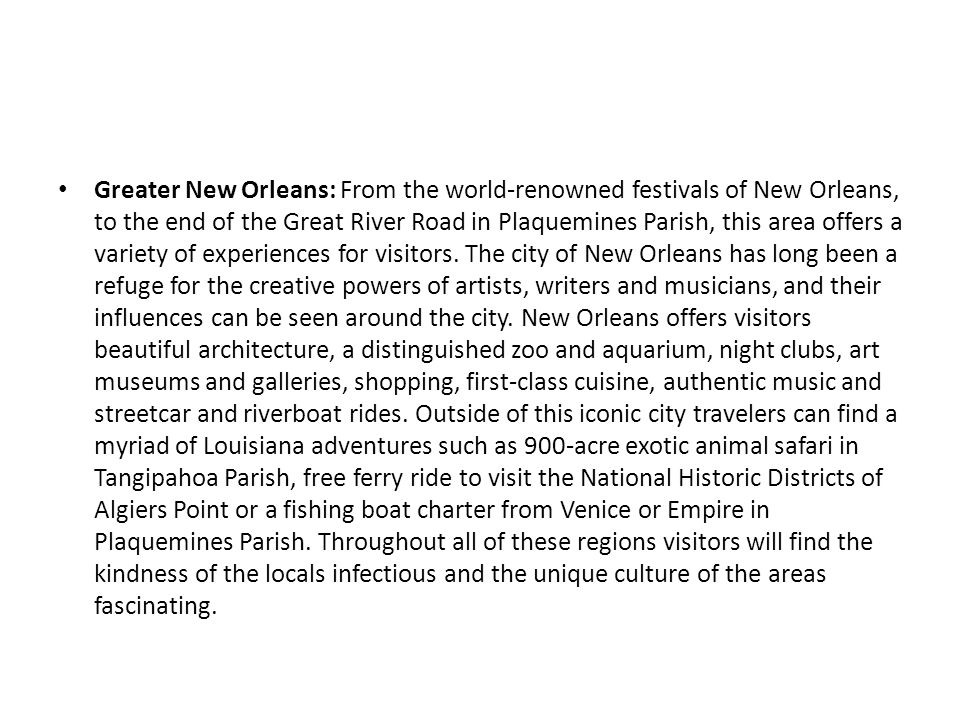 Greater New Orleans: From the world-renowned festivals of New Orleans, to the end of the Great River Road in Plaquemines Parish, this area offers a variety of experiences for visitors.