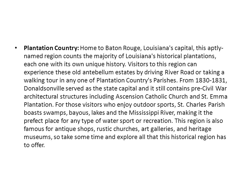 Plantation Country: Home to Baton Rouge, Louisiana s capital, this aptly-named region counts the majority of Louisiana s historical plantations, each one with its own unique history.