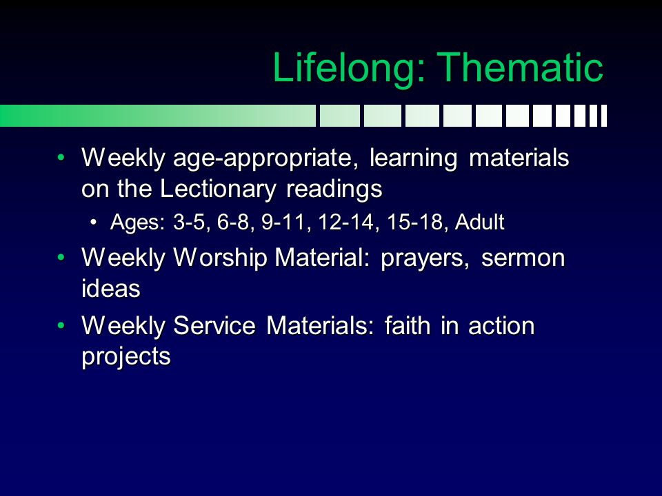 Lifelong: Thematic Weekly age-appropriate, learning materials on the Lectionary readings. Ages: 3-5, 6-8, 9-11, 12-14, 15-18, Adult.