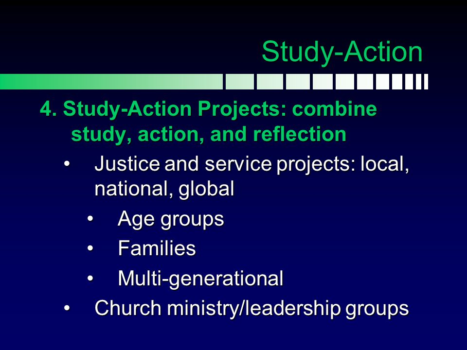 Study-Action 4. Study-Action Projects: combine study, action, and reflection. Justice and service projects: local, national, global.