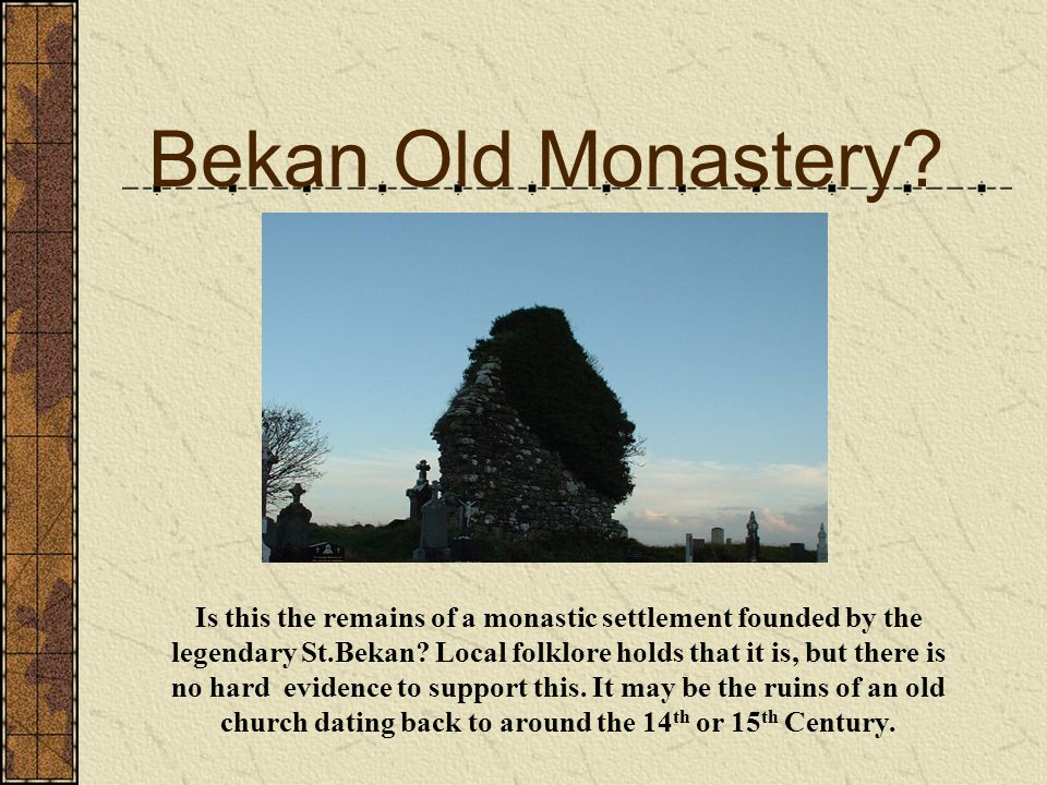 Bekan Old Monastery Reputed to have been founded by the legendary St. Bekan, this ancient ruin is situated in the old part of Bekan cemetry.