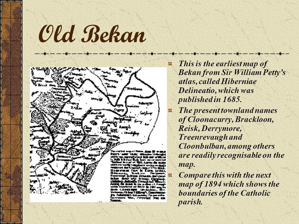 Old Bekan This is the earliest map of Bekan from Sir William Petty's atlas, called Hiberniae Delineatio, which was published in 1685.