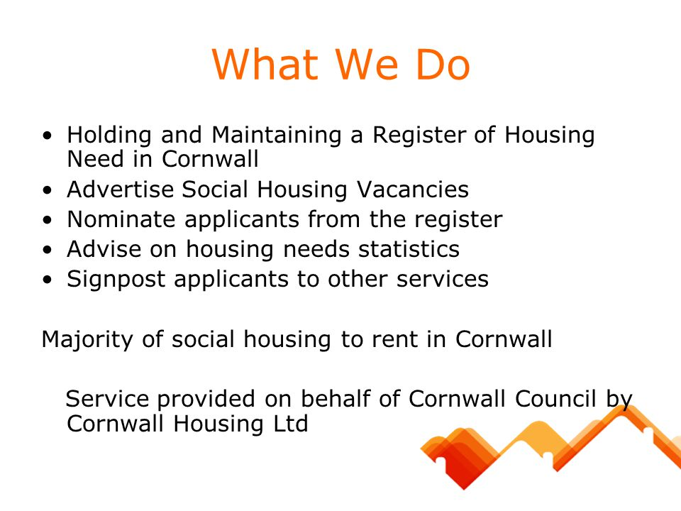 What We Do Holding and Maintaining a Register of Housing Need in Cornwall. Advertise Social Housing Vacancies.