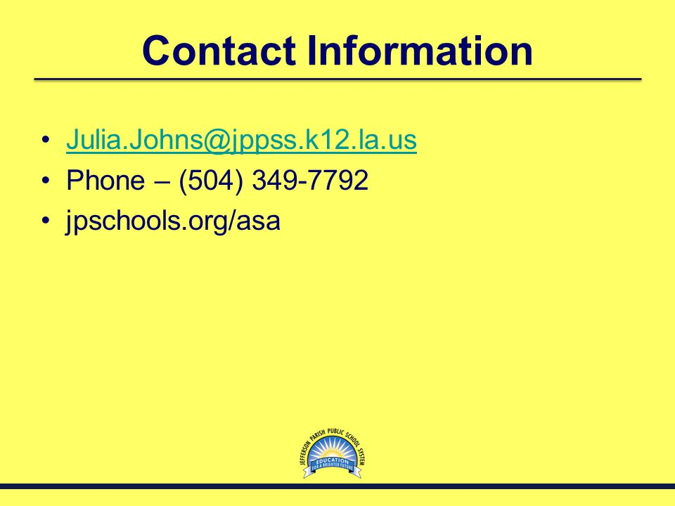 Contact Information Julia.Johns@jppss.k12.la.us Phone – (504) 349-7792 jpschools.org/asa