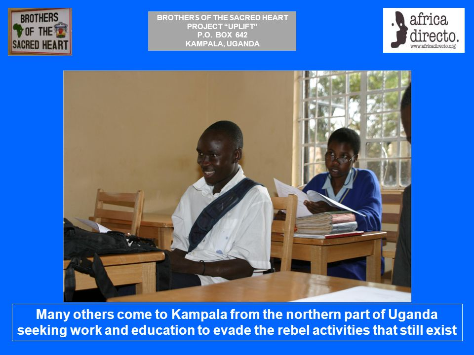 Many others come to Kampala from the northern part of Uganda seeking work and education to evade the rebel activities that still exist