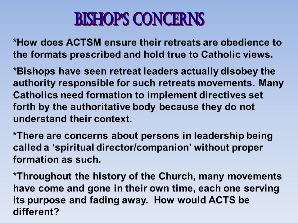 Bishop s Concerns *How does ACTSM ensure their retreats are obedience to the formats prescribed and hold true to Catholic views.