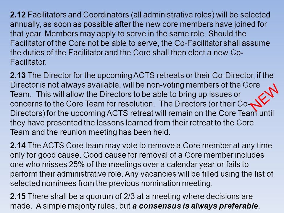 2.12 Facilitators and Coordinators (all administrative roles) will be selected annually, as soon as possible after the new core members have joined for that year. Members may apply to serve in the same role. Should the Facilitator of the Core not be able to serve, the Co-Facilitator shall assume the duties of the Facilitator and the Core shall then elect a new Co-Facilitator.