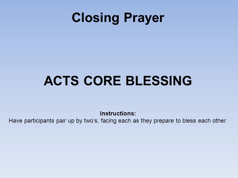 Closing Prayer ACTS CORE BLESSING Instructions: