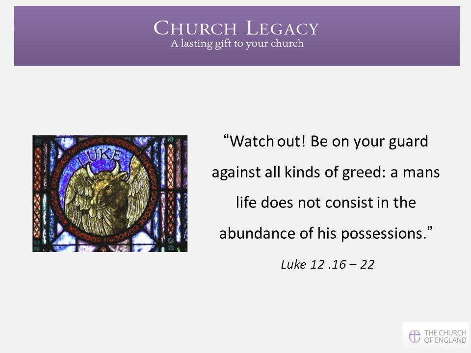 Watch out! Be on your guard against all kinds of greed: a mans life does not consist in the abundance of his possessions.