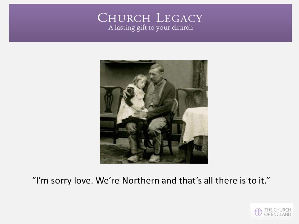 I'm sorry love. We're Northern and that's all there is to it.