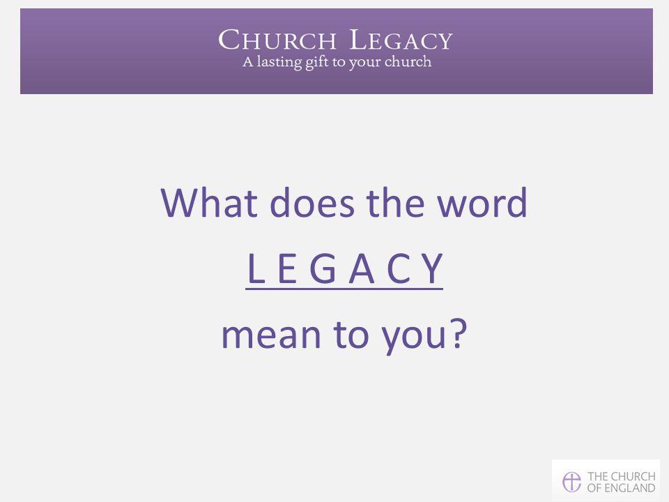 L E G A C Y What does the word mean to you