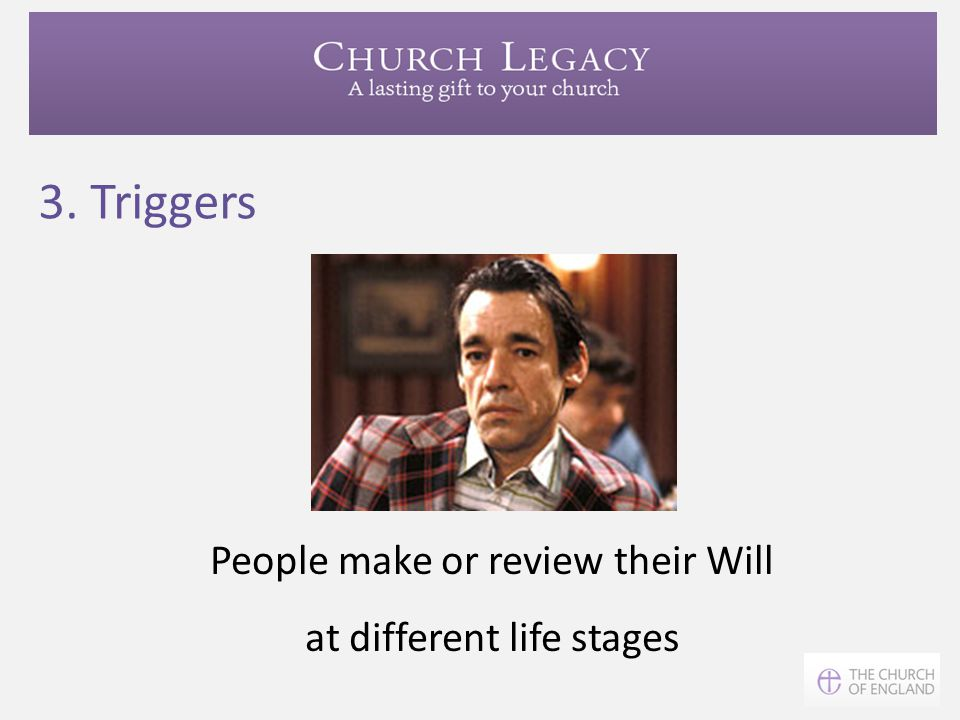 3. Triggers People make or review their Will at different life stages