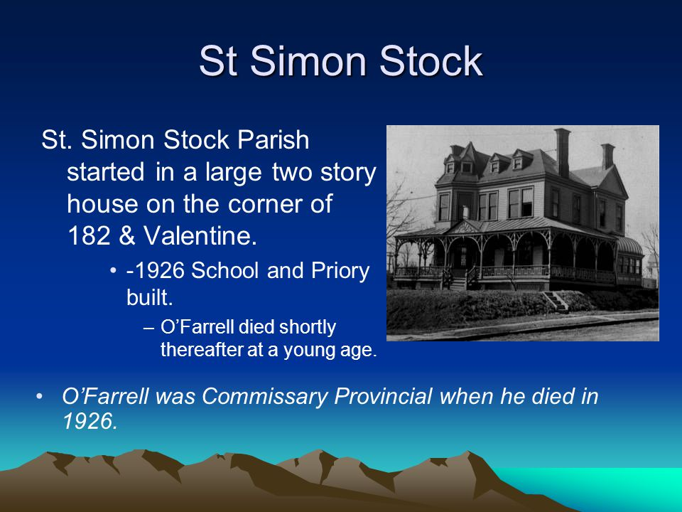 St Simon Stock St. Simon Stock Parish started in a large two story house on the corner of 182 & Valentine.