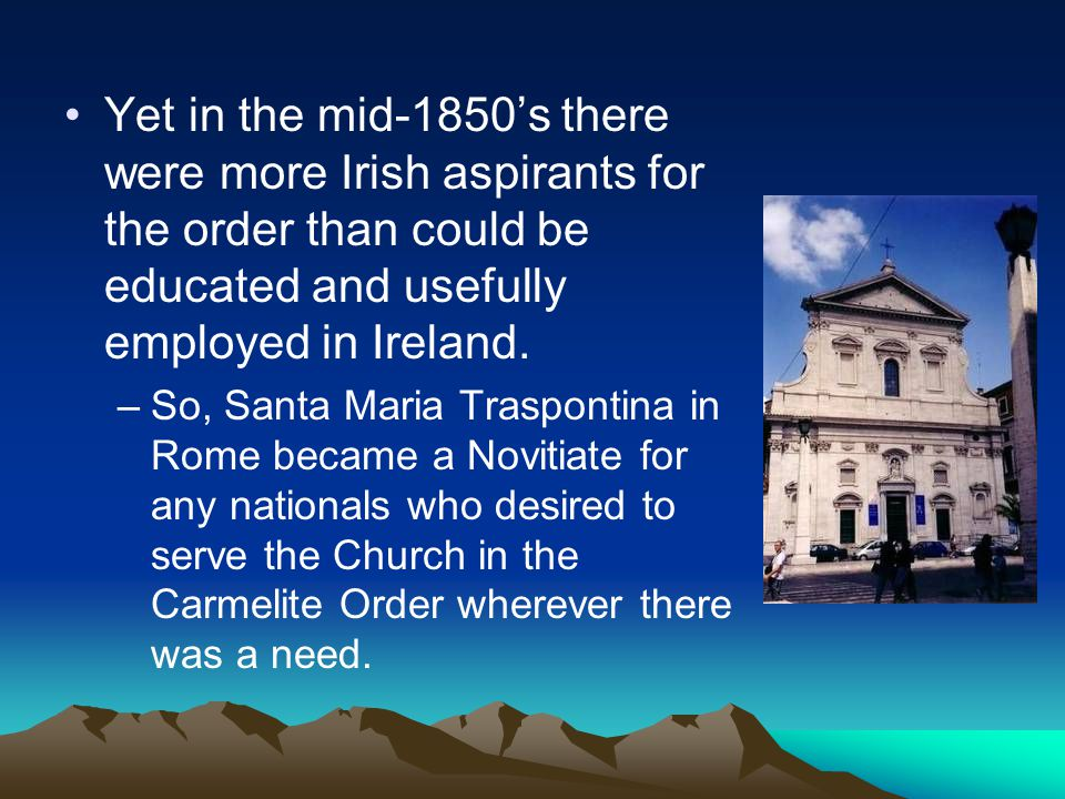 Yet in the mid-1850's there were more Irish aspirants for the order than could be educated and usefully employed in Ireland.
