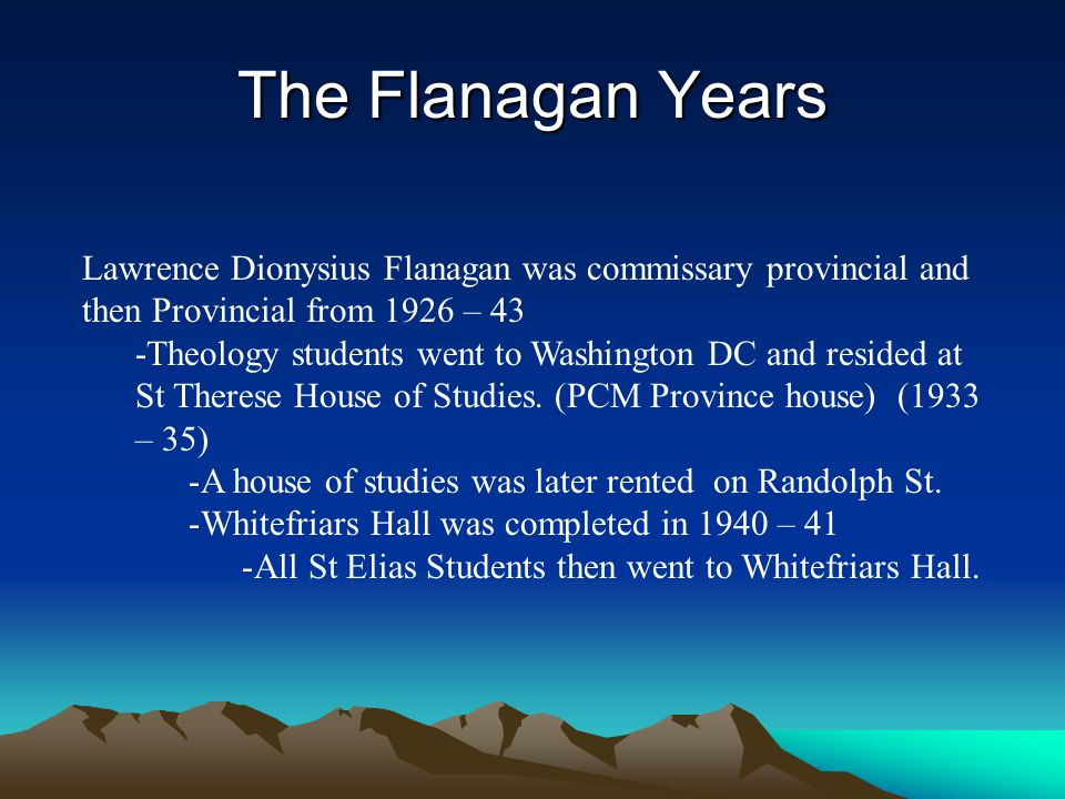 The Flanagan Years Lawrence Dionysius Flanagan was commissary provincial and then Provincial from 1926 – 43.