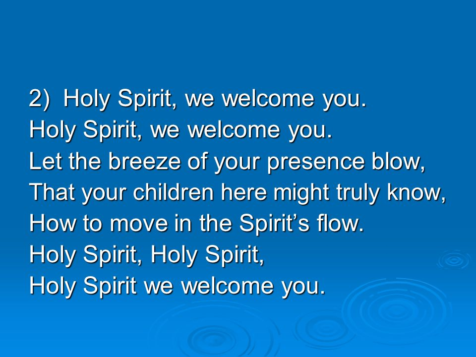 2) Holy Spirit, we welcome you. Holy Spirit, we welcome you.
