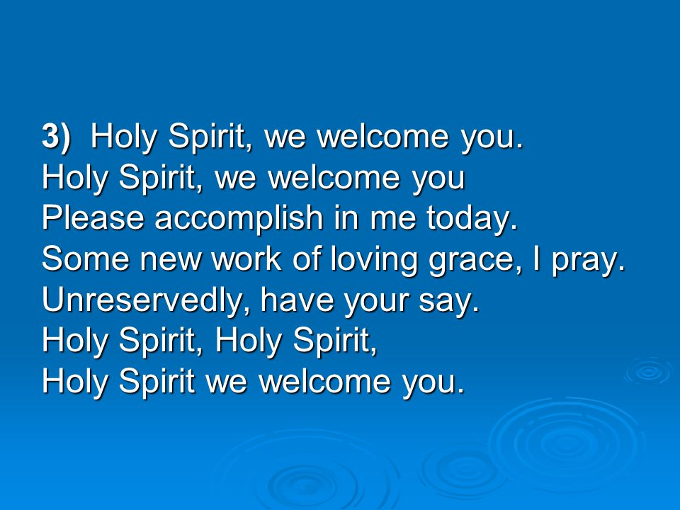 3) Holy Spirit, we welcome you.
