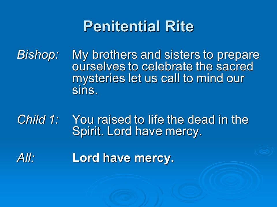Penitential Rite Bishop: My brothers and sisters to prepare ourselves to celebrate the sacred mysteries let us call to mind our sins.