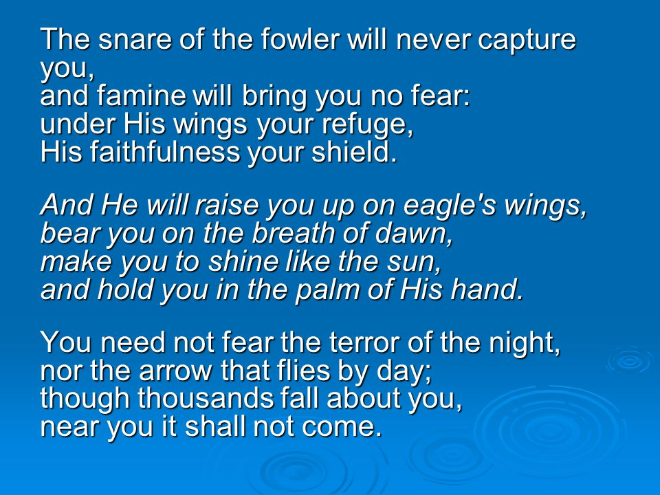 The snare of the fowler will never capture you, and famine will bring you no fear: under His wings your refuge, His faithfulness your shield.