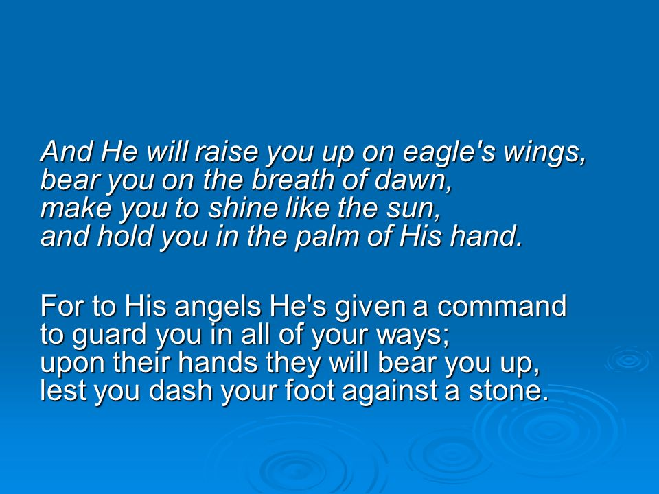 And He will raise you up on eagle s wings, bear you on the breath of dawn, make you to shine like the sun, and hold you in the palm of His hand.