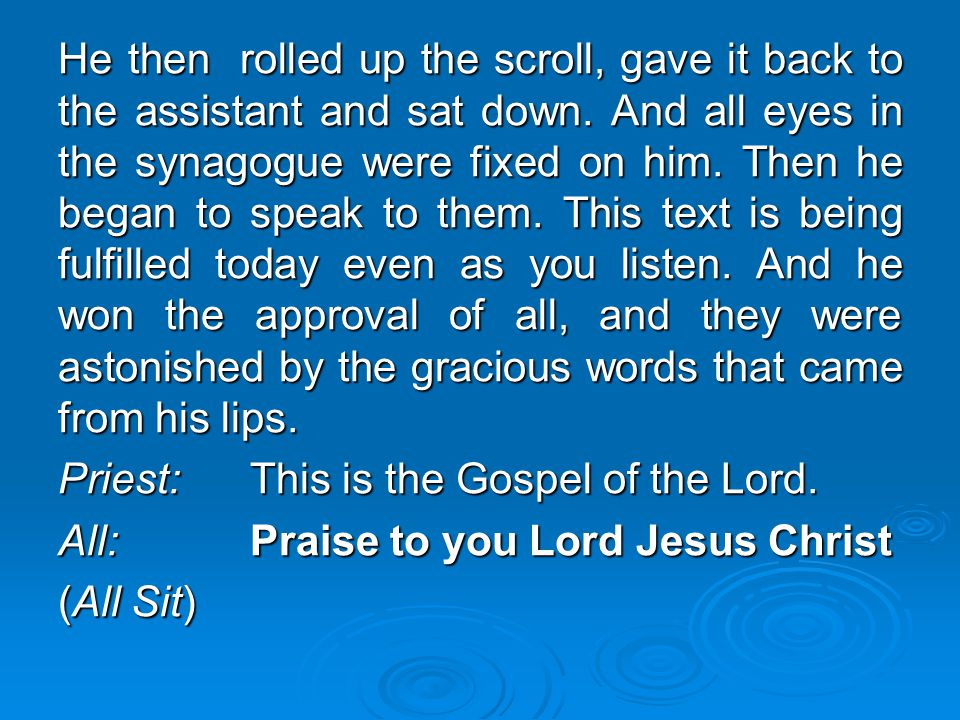 He then rolled up the scroll, gave it back to the assistant and sat down. And all eyes in the synagogue were fixed on him. Then he began to speak to them. This text is being fulfilled today even as you listen. And he won the approval of all, and they were astonished by the gracious words that came from his lips.