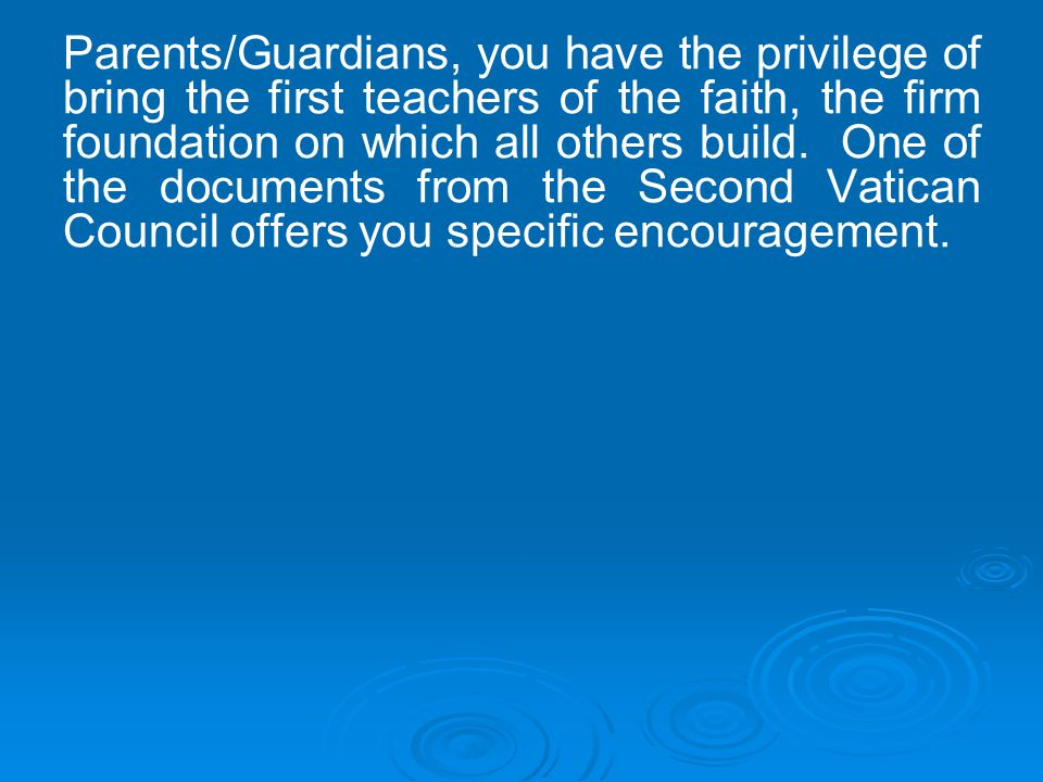 Parents/Guardians, you have the privilege of bring the first teachers of the faith, the firm foundation on which all others build.