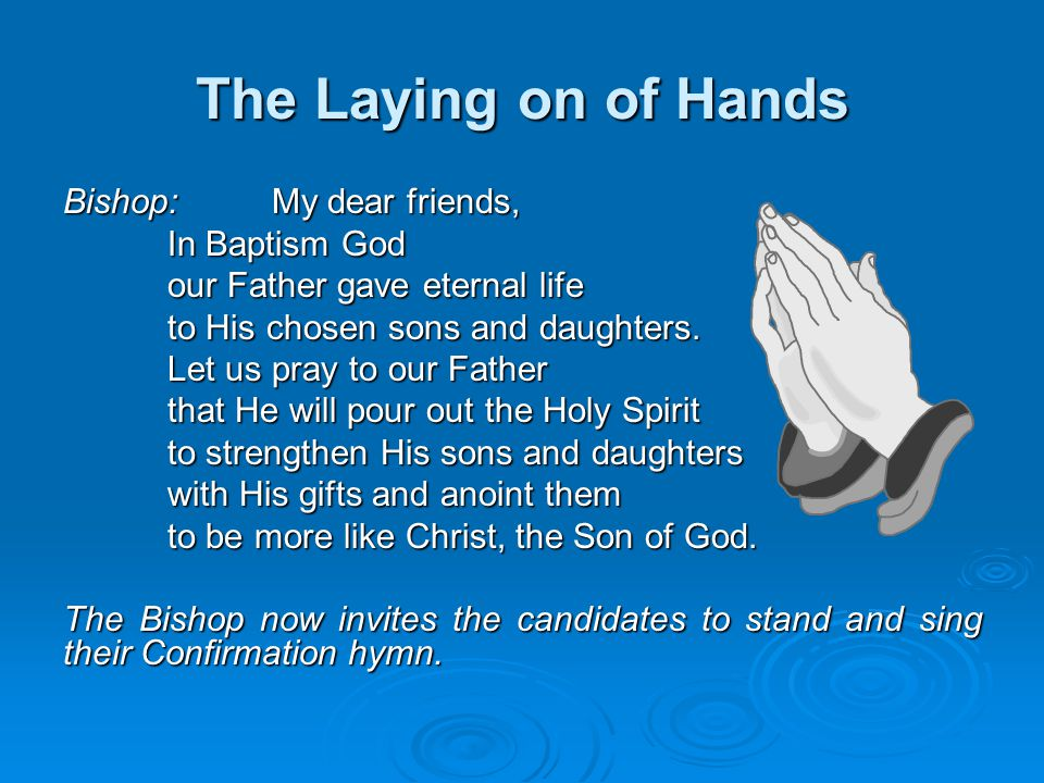 The Laying on of Hands Bishop: My dear friends, In Baptism God