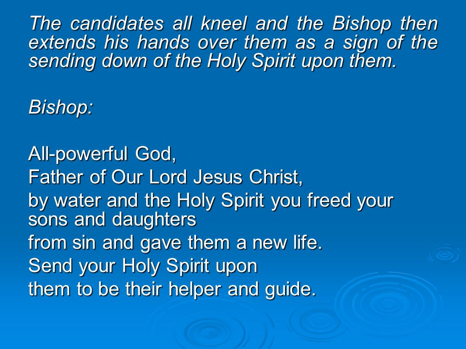 The candidates all kneel and the Bishop then extends his hands over them as a sign of the sending down of the Holy Spirit upon them.