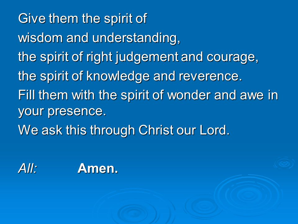 Give them the spirit of wisdom and understanding, the spirit of right judgement and courage, the spirit of knowledge and reverence.