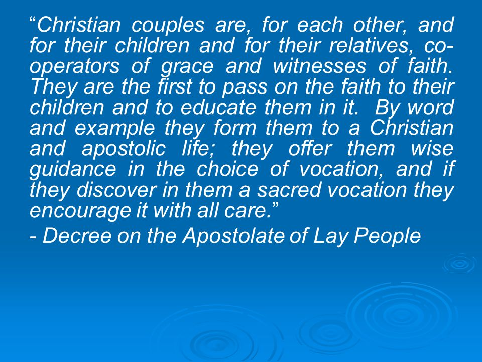 Christian couples are, for each other, and for their children and for their relatives, co-operators of grace and witnesses of faith. They are the first to pass on the faith to their children and to educate them in it. By word and example they form them to a Christian and apostolic life; they offer them wise guidance in the choice of vocation, and if they discover in them a sacred vocation they encourage it with all care.