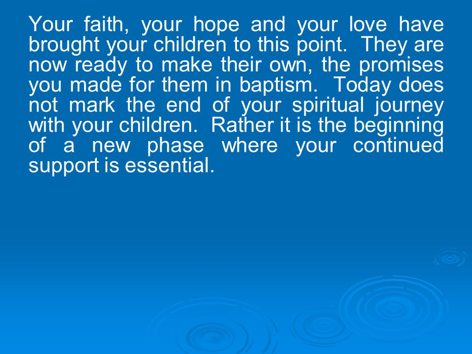 Your faith, your hope and your love have brought your children to this point.